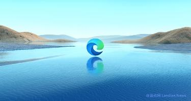 微软确认:Edge浏览器全球用户破6亿、直逼Chrome