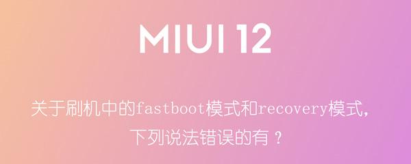关于刷机中的fastboot模式和recovery模式,下列说法错误的有?
