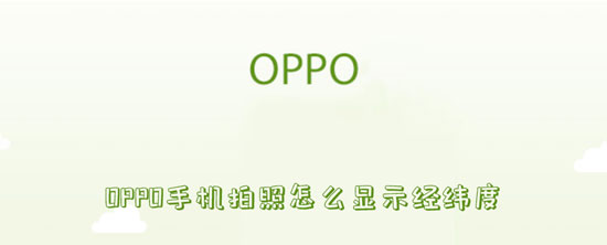 科技资讯:OPPO手机拍照怎么显示经纬度