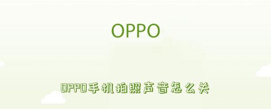 科技资讯:OPPO手机拍照声音怎么关