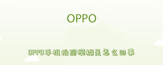 科技资讯:oppo手机拍照模糊是怎么回事