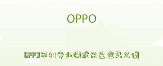 科技资讯:oppo手机专业模式拍星空怎么调