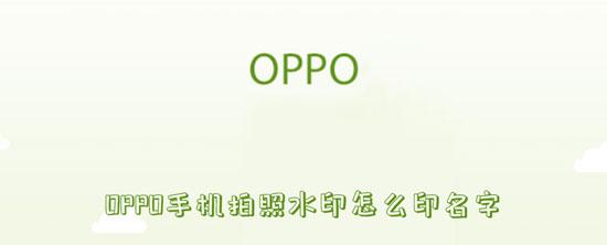科技资讯:OPPO手机拍照水印怎么印名字