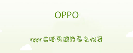 科技资讯:oppo云服务照片怎么恢复
