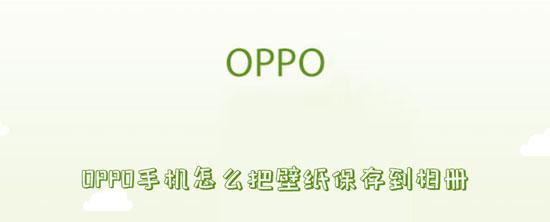 科技资讯:OPPO手机怎么把壁纸保存到相册